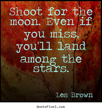 Inspirational quotes - Shoot for the moon. even if you miss, you'll land..