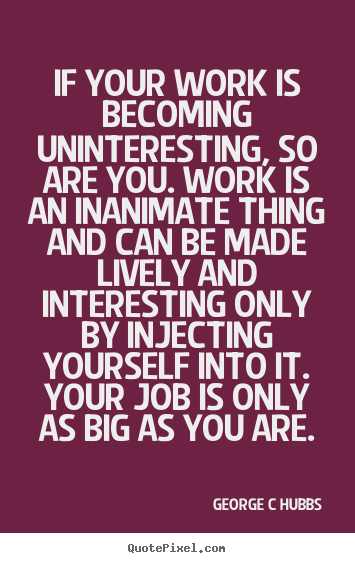 George C Hubbs picture quote - If your work is becoming uninteresting, so are you. work is an inanimate.. - Inspirational sayings