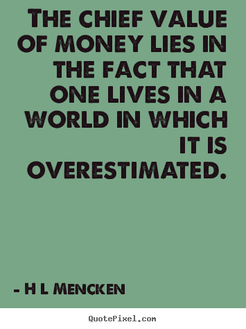 H L Mencken picture quotes - The chief value of money lies in the fact that one lives in.. - Inspirational quote