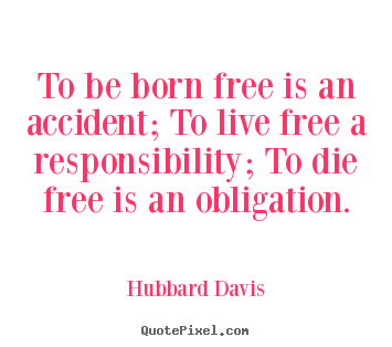 Quote about inspirational - To be born free is an accident; to live free a..