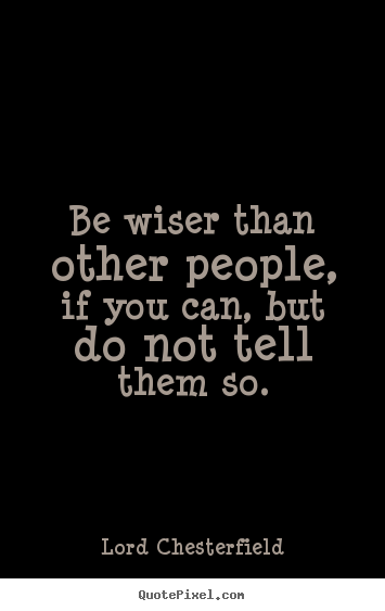 Be wiser than other people, if you can, but do not.. Lord Chesterfield famous inspirational quote