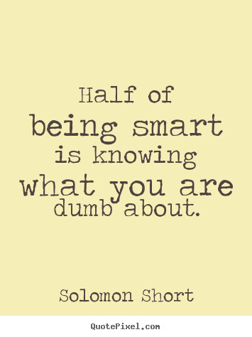 Solomon Short picture quotes - Half of being smart is knowing what you are dumb about. - Inspirational quote