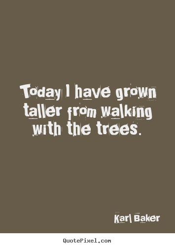 Karl Baker image quotes - Today i have grown taller from walking with the trees. - Inspirational quotes