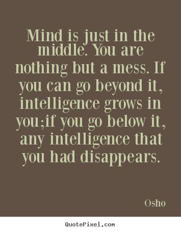 How to design picture quote about inspirational - Mind is just in the middle. you are nothing but a mess. if you can go..