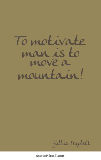 Design custom picture quotes about inspirational - To motivate man is to move a mountain!