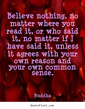 Quotes about inspirational - Believe nothing, no matter where you read it,..