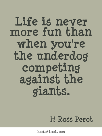 Life is never more fun than when you're the underdog competing.. H Ross Perot popular inspirational quote