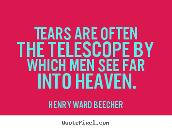 Henry Ward Beecher poster quotes - Tears are often the telescope by which men see far into heaven. - Inspirational quotes