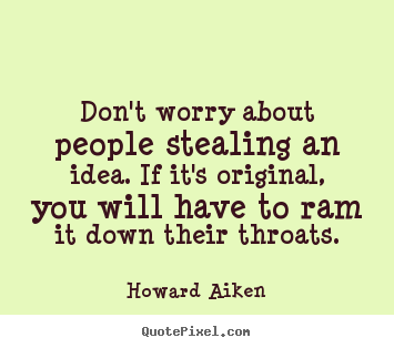 Don't worry about people stealing an idea. if it's original,.. Howard Aiken great inspirational quotes