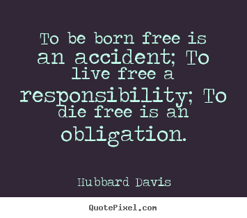 How to design picture quotes about inspirational - To be born free is an accident; to live free a responsibility; to die..