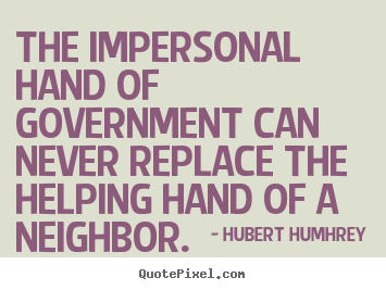 The impersonal hand of government can never replace the helping hand.. Hubert Humhrey  inspirational quotes