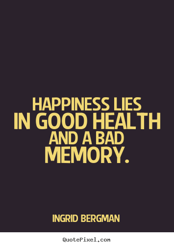 Quotes about inspirational - Happiness lies in good health and a bad memory.
