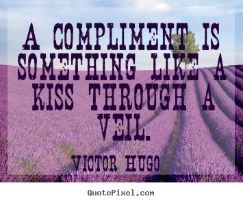 A compliment is something like a kiss through a veil. Victor Hugo famous inspirational quotes