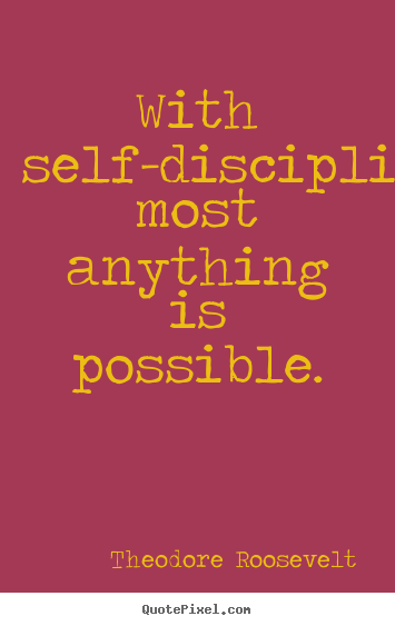 With self-discipline most anything is possible. Theodore Roosevelt good inspirational quotes