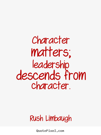Rush Limbaugh picture quotes - Character matters; leadership descends from character. - Inspirational quotes