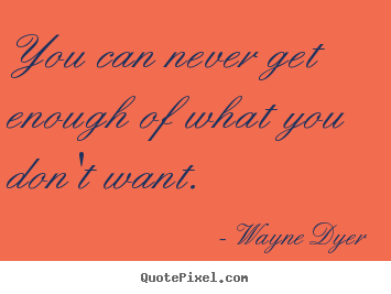 You can never get enough of what you don't want. Wayne Dyer  inspirational quotes