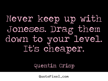 Never keep up with joneses. drag them down to your level... Quentin Crisp best inspirational quotes