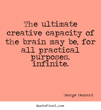George Leonard picture quotes - The ultimate creative capacity of the brain may be, for.. - Inspirational quotes