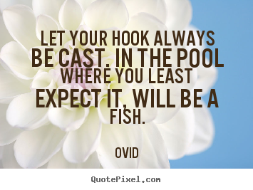 Ovid picture quotes - Let your hook always be cast. in the pool where you least expect.. - Inspirational quotes