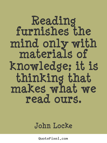 John Locke picture quotes - Reading furnishes the mind only with materials of knowledge; it is.. - Inspirational quotes