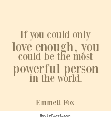 Emmett Fox picture quote - If you could only love enough, you could be the.. - Inspirational quotes
