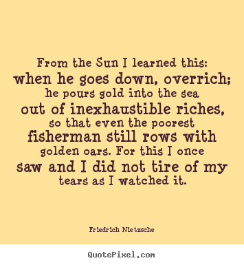Friedrich Nietzsche photo quotes - From the sun i learned this: when he goes down, overrich; he.. - Inspirational quotes
