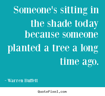 Warren Buffett picture quotes - Someone's sitting in the shade today because someone planted a.. - Inspirational quotes