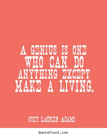 Inspirational quote - A genius is one who can do anything except make a living.
