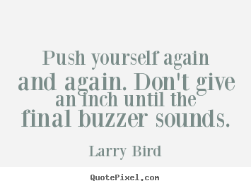 Larry Bird picture quote - Push yourself again and again. don't give an inch until the final.. - Inspirational quotes