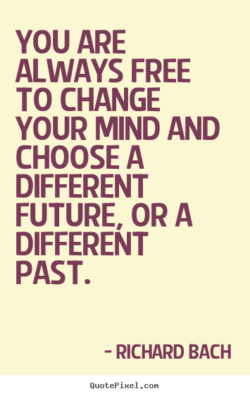 You are always free to change your mind and choose.. Richard Bach famous inspirational quotes