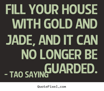 Fill your house with gold and jade, and it can no longer be guarded. Tao Saying famous inspirational quote