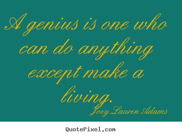 A genius is one who can do anything except make a living. Joey Lauren Adams greatest inspirational quotes