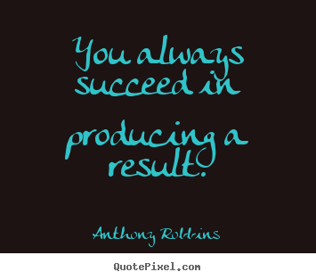 Quotes about inspirational - You always succeed in producing a result.