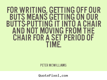 Quotes about inspirational - For writing, getting off our buts means getting..