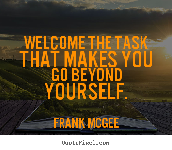 Frank Mcgee picture quotes - Welcome the task that makes you go beyond yourself. - Inspirational quotes