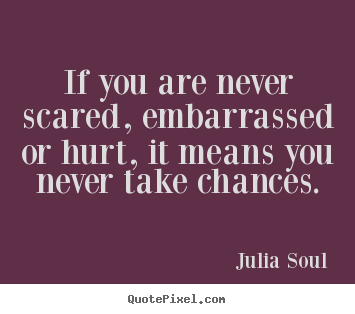 Quotes about inspirational - If you are never scared, embarrassed or hurt, it means you never take..