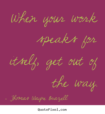Inspirational sayings - When your work speaks for itself, get out of..