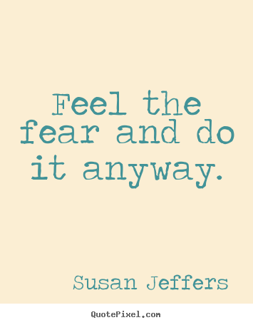 Susan Jeffers picture quotes - Feel the fear and do it anyway. - Inspirational sayings