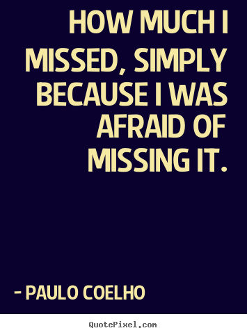 Create graphic picture sayings about inspirational - How much i missed, simply because i was afraid of missing it.