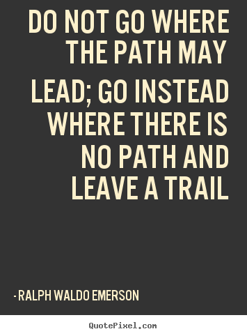 Do not go where the path may lead; go instead where there is no.. Ralph Waldo Emerson greatest inspirational sayings