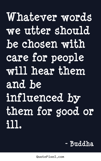 Buddha poster quotes - Whatever words we utter should be chosen with care for people.. - Inspirational quotes