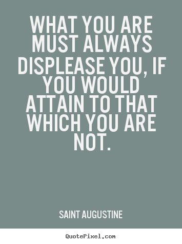 What you are must always displease you, if you would.. Saint Augustine famous inspirational quotes