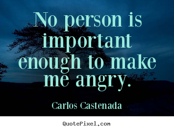 Carlos Castenada picture quote - No person is important enough to make me angry. - Inspirational quotes