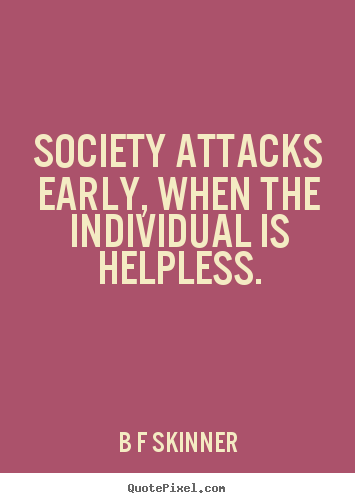 Society attacks early, when the individual is helpless. B F Skinner popular inspirational quotes