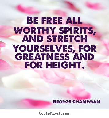 Quotes about inspirational - Be free all worthy spirits, and stretch yourselves, for..