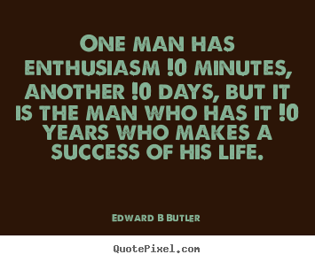 Sayings about inspirational - One man has enthusiasm !0 minutes, another !0..