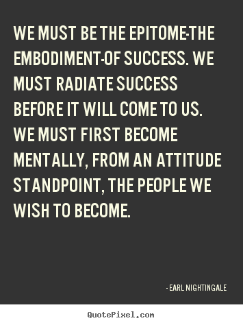 Earl Nightingale picture quotes - We must be the epitome-the embodiment-of success... - Inspirational quotes