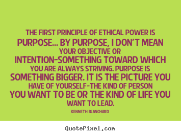 Quotes about inspirational - The first principle of ethical power is purpose.....