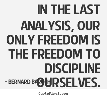 In the last analysis, our only freedom is the freedom.. Bernard Baruch greatest inspirational quotes