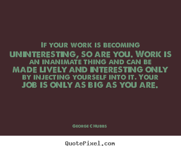 If your work is becoming uninteresting, so are you. work is an inanimate.. George C Hubbs good inspirational quotes